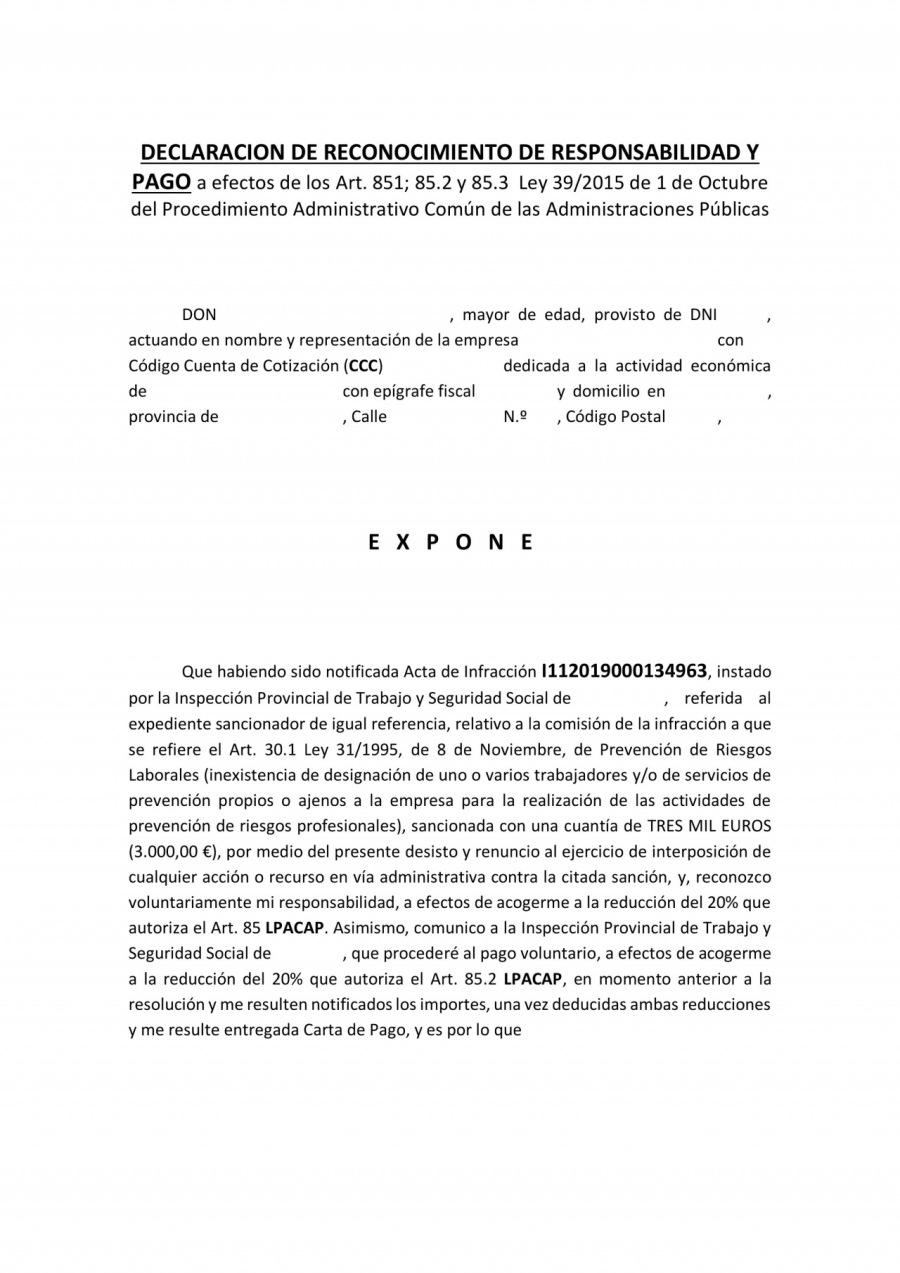 DECLARACION DE RECONOCIMIENTO DE RESPONSABILIDAD Y  PAGO a efectos de los Art. 851; 85.2 y 85.3 Ley 39/2015 de 1 de Octubre del Procedimiento Administrativo Comun de las Administraciones Publicas  0ON , mayor de edad, provisto de ONI actuando en nombre y representacion de la empresa con Codigo Cuenta de Cotizacién (CCC) dedicada a la actividad econbmica de con epigrafe fiscal y domicilio en provincia de Calle N® Codigo Postal  EXPONE  Que habiendo sido notificada Acta de Infraccion 1112019000134963, instado por la Inspeccion Provincial de Trabajo y Seguridad Social de , referida al expediente sancionador de igual referencia, relativo a la comision de la infraccion a que se refiere el Art. 30.1 Ley 31/1995, de 8 de Noviembre, de Prevencion de Riesgos Laborales (inexistencia de designacion de uno o varios trabajadores y/o de servicios de prevencion propios o ajenos a la empresa para la realizacion de las actividades de prevencion de riesgos profesionales), sancionada con una cuantia de TRES MIL EUROS (3.000,00 €), por medio del presente desisto y renuncio al ejercicio de interposicion de cualquier accion © recurso en via administrativa contra la citada sancion, y, reconozco voluntariamente mi responsabilidad, a efectos de acogerme a la reduccion del 20% que autoriza el Art. 85 LPACAP. Asimismo, comunico a la Inspeccion Provincial de Trabajo y Seguridad Social de , que procederé al pago voluntario, a efectos de acogerme 3 la reduccion del 20% que autoniza el Art. 85.2 LPACAP, en momento anterior a la resolucion y me resulten notificados los importes, una vez deducidas ambas reducciones y me resulte entregada Carta de Pago, y es por lo que