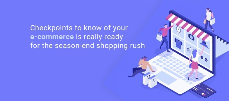 Checkpoints to know of your e-commerce is really ready for the season-end shopping rush