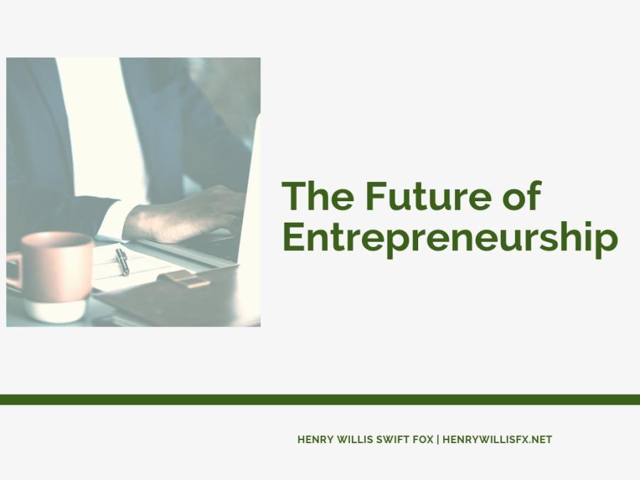 The Future of EntrepreneurshipThe Future of Entrepreneurship        HENRY WILLIS SWIFT FOX | HENRYWILLISFX NET