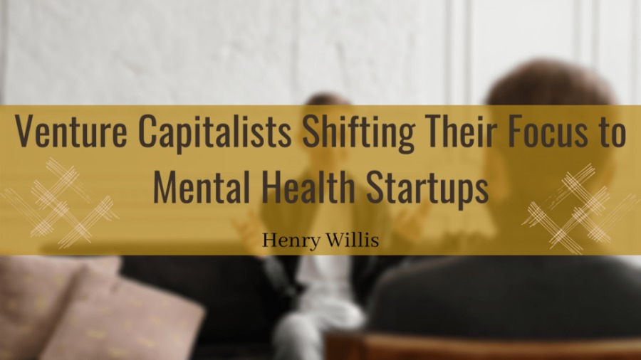 Venture Capitalists Shifting Their Focus to Mental Health StartupsVenture Capitalists Shifting Thei  Mental Health Startup