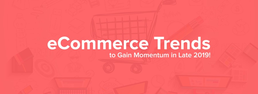 eCommerce Trends  to Gain Momentum in Late 2019!