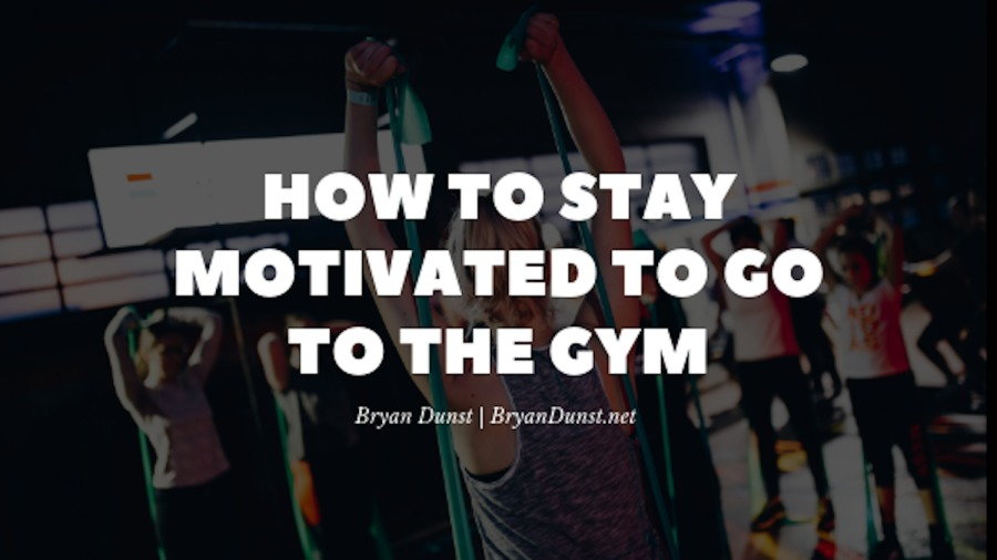 How to Stay Motivated to Go to the GymLl Ra Ryy\{<br /> MOTIVATED TO CO<br /> EER Af<br /> <br /> Bryan Dunst | BryanDunst.net