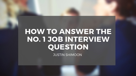 HOW TO ANSWER THE NO. 1JOB INTERVIEW QUESTION  JUSTIN SHIMOCN  |