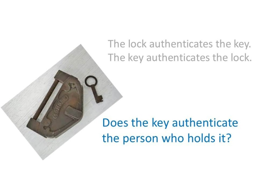 'Authenticators' and 'Deployment of Authenticators'he lock authenticates the key.<br /> The key authenticates the lock.<br /> <br />   <br /> <br /> Does the key authenticate<br /> the person who holds it?