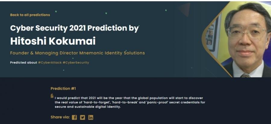 Cyber Security 2021 PredictionBock to all predictions<br /> <br /> Cyber Security 2021 Prediction by<br /> Hitoshi Kokumai<br /> <br /> Founder & Managing Director Mnemonic Identity Solutions<br /> <br />  <br /> <br /> J<br /> <br />  <br /> <br />  <br /> <br /> Bp.<br /> <br /> EN)