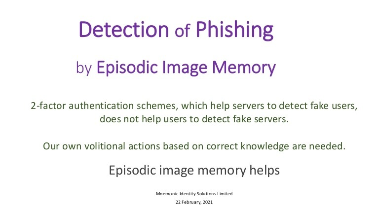Pictorial Presentation of Phishing Detection by Episodic Image MemoryDetection of Phishing<br /> by Episodic Image Memory<br /> <br /> 2-factor authentication schemes, which help servers to detect fake users,<br /> does not help users to detect fake servers<br /> <br /> Our own volitional actions based on correct knowledge are needed<br /> <br /> Episodic image memory helps