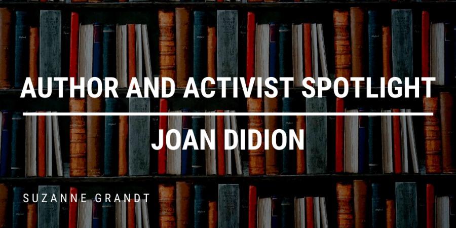 AUTHOR AND ACTIVIST SPOTLIGHT JOAN DIDION  SUZANNE, GRANDT