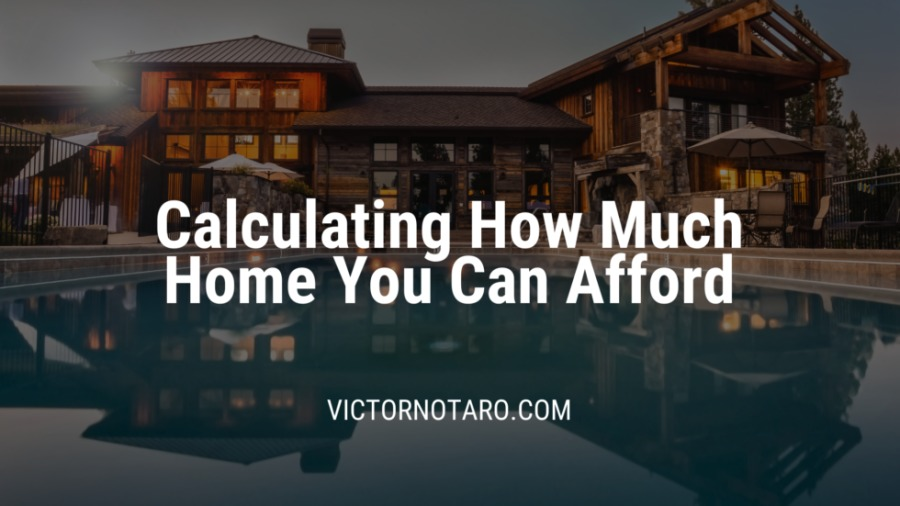 Calculating How Much Home You Can AffordCalculating How Much Home You Can Afford  VICTORNOTARO.COM