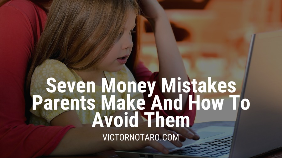 Seven Money Mistakes Parents Make And How To Avoid Them  VICTORNOTARO.COM