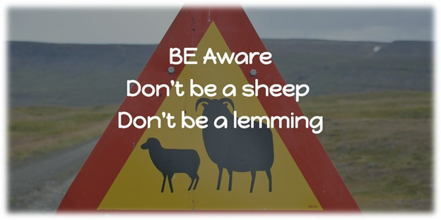 Be Aware: Don't be a sheep & Don't be a lemming
