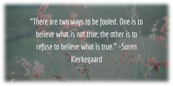 """""""Closed-eyes & Hard-hearts""""""""There are two ways to be fooled. One is to believe what is not true; the other is to  refuse to believe what is true."""" -Soren Kierkegaard"""