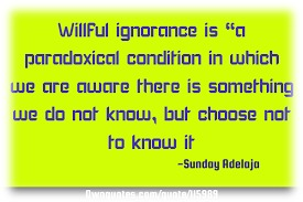 """Willful ignorance is """"0 paradoxical condition in which we ore owora there is somathing we do not know, but choosa not  to know it Shey hea +"""