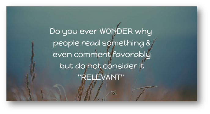 """Do you ever WONDER why people read something & even comment favorably  but do not consider it """"RELEVANT"""""""