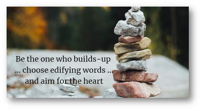 Be the one who builds-up —  ... choose edifying words ..g Ri | yand aim forthe heart mm  Ea.