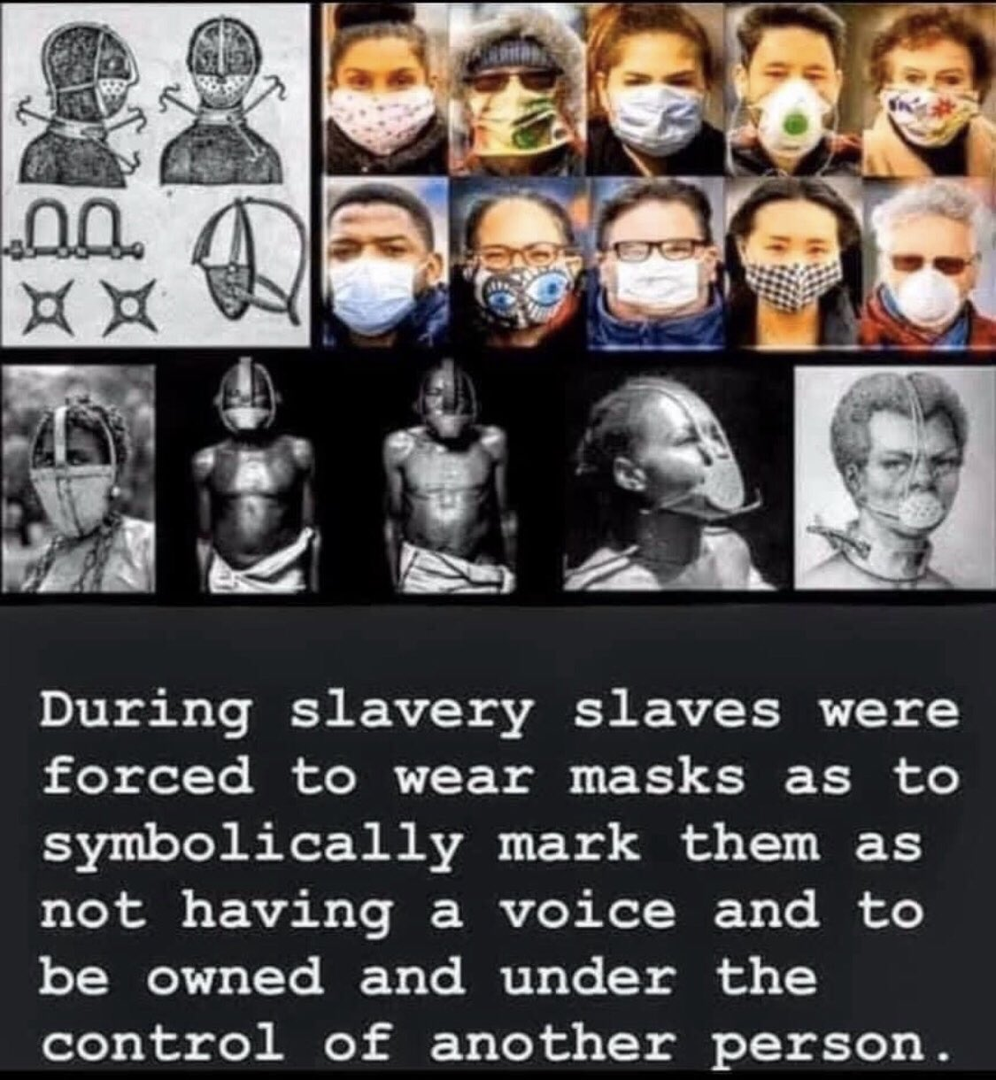 During slavery slaves were forced to wear masks as to symbolically mark them as not having a voice and to be owned and under the control of another person.