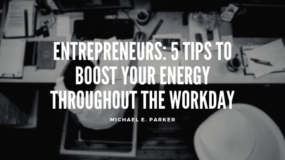 Entrepreneurs: 5 Tips to Boost Your Energy Throughout the Workday