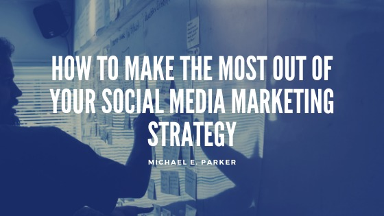 How To Make The Most Out Of Your Social Media Marketing Strategy