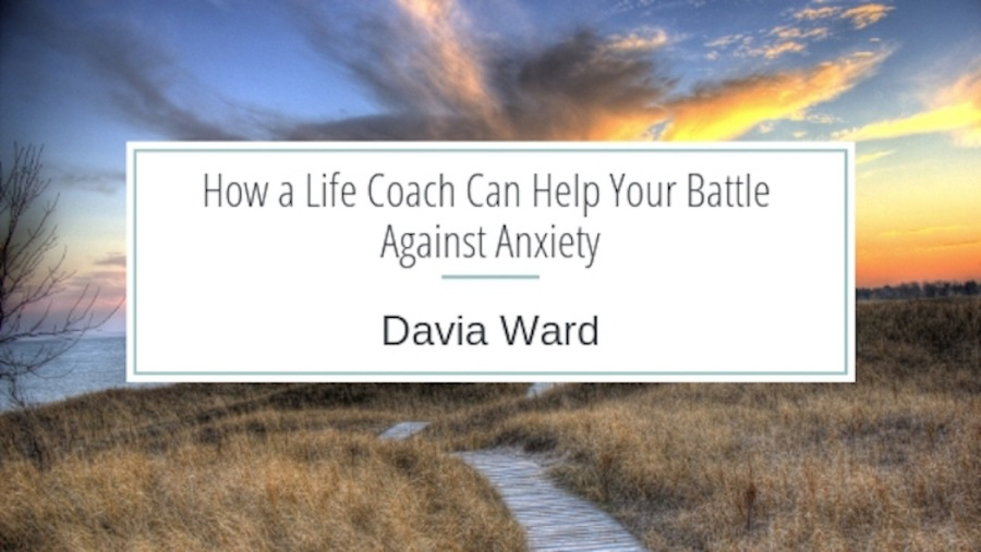How a Life Coach Can Help Your Battle Against Anxiety  Davia Ward