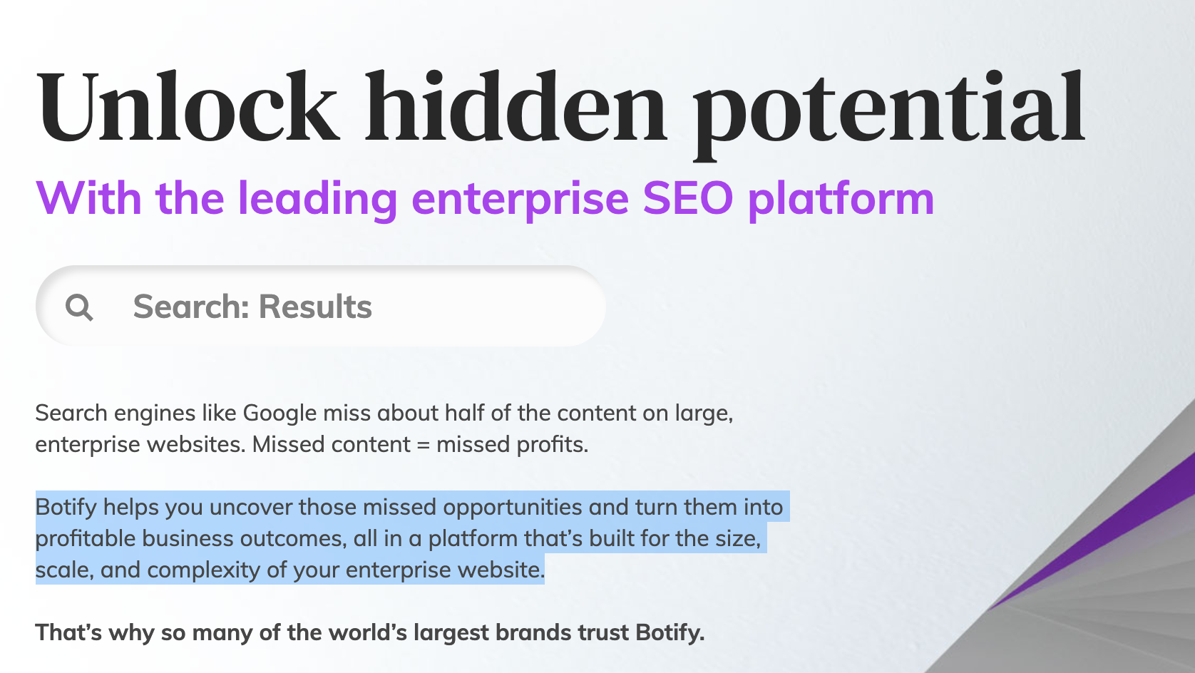 Unlock hidden potential  With the leading enterprise SEO platform Q Search: Results  Search engines like Google miss about half of the content on large, enterprise websites. Missed content = missed profits.  Botify helps you uncover those missed opportunities and turn them into profitable business outcomes, all in a platform that's built for the size,  scale, and complexity of your enterprise website.  That's why so many of the world's largest brands trust Botify.