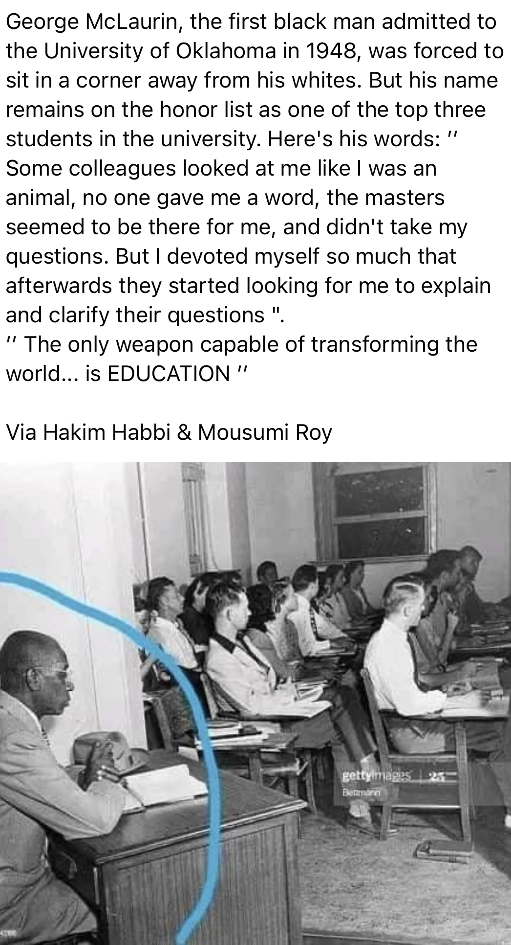 """George McLaurin, the first black man admitted to the University of Oklahoma in 1948, was forced to sit in a corner away from his whites. But his name remains on the honor list as one of the top three students in the university. Here's his words: Some colleagues looked at me like 