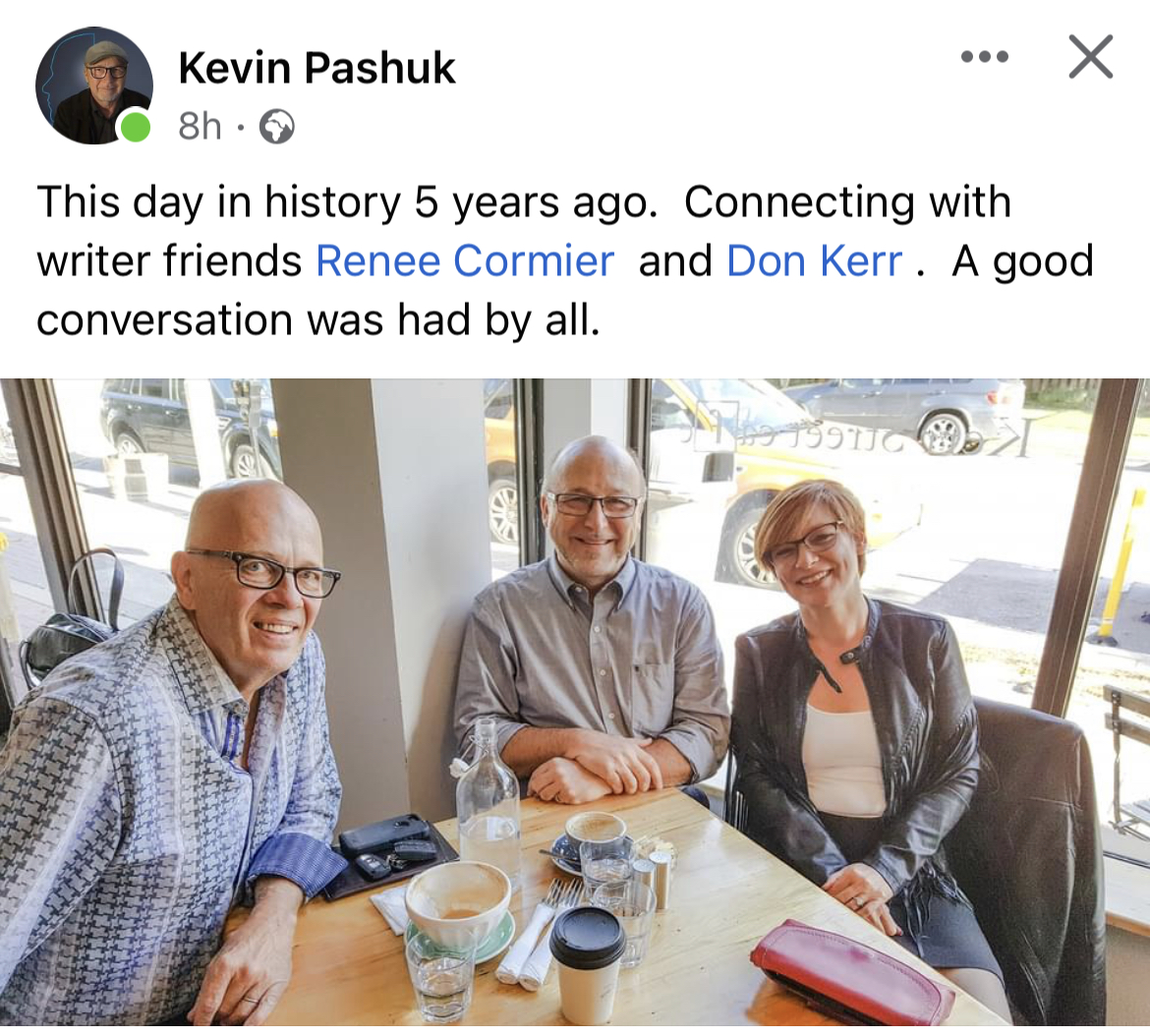 @don kerr @Kevin Pashuk @Renée 🐝 Cormier - & Kevin Pashuk eee X ® 8h -§  This day in history 5 years ago. Connecting with writer friends Renee Cormier and Don Kerr. A good conversation was had by all.  anim N. 3  > 1  2 r