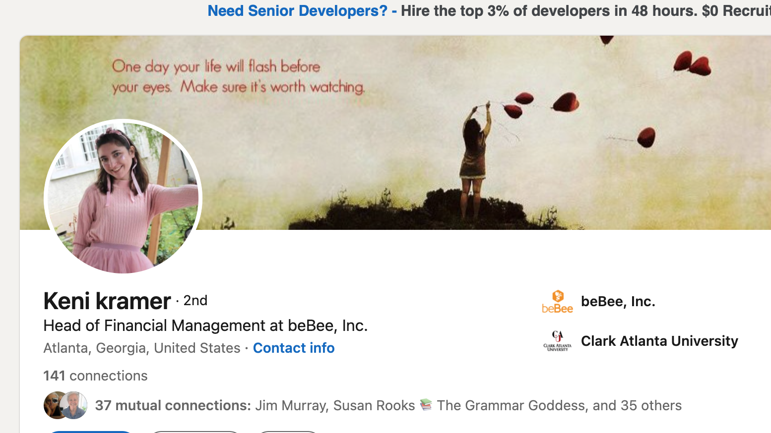 Need Senior Developers? - Hire the top 3% of developers in 48 hours. $0 Recrui     vw One day your life wil flash before sg ¢ ¥ your eyes. Make sure it's worth watching. oo Keni kramer - 2nd beBee, Inc.  Head of Financial Management at beBee, Inc. ]  P . . Atlanta, Georgia, United States - Contact info ae Clark Atlanta University  141 connections  €l 37 mutual connections: Jim Murray, Susan Rooks ¥ The Grammar Goddess, and 35 others