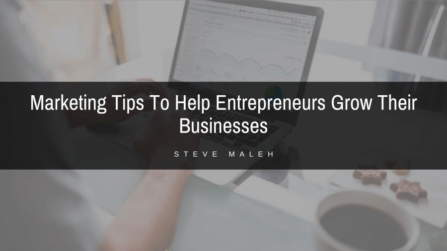 Marketing Tips To Help Entrepreneurs Grow Their BusinessesMarketing Tips To Help Entrepreneurs Grow Their  Businesses  STEVE MALEM