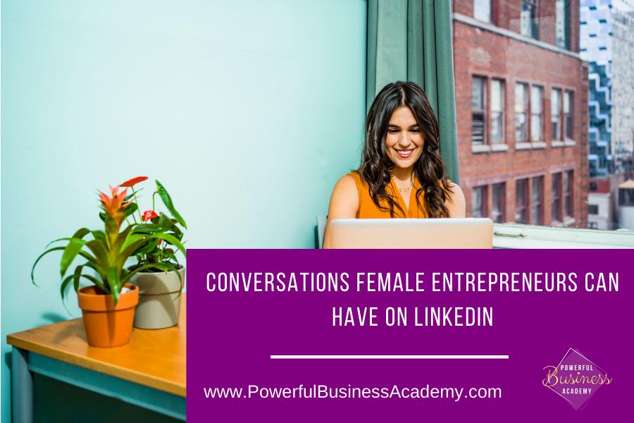 CONVERSATIONS FEMALE ENTREPRENEURS CAN HAVE ON LINKEDIN     www.PowerfulBusinessAcademy.com