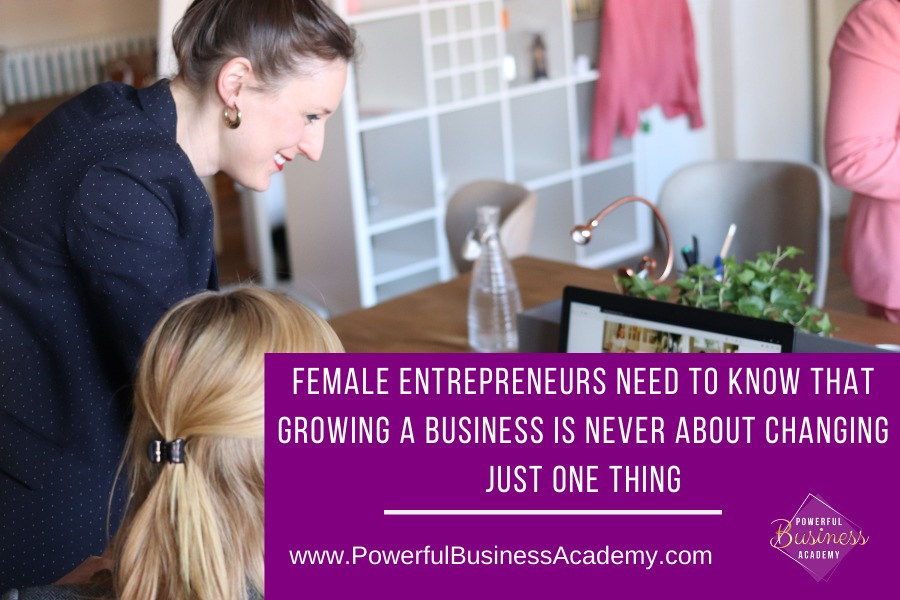 Female Entrepreneurs Need to Know That Growing a Business is Never About Changing Just One ThingGROWING A BUSINESS IS NEVER ABOUT CHANGING INR     www.PowerfulBusinessAcademy.com