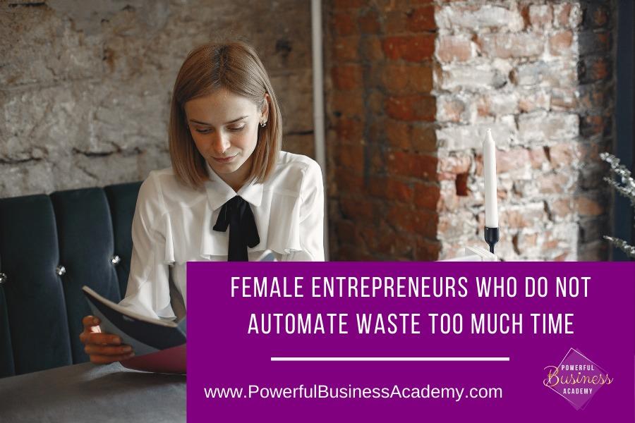 Female Entrepreneurs Who Do Not Automate Waste Too Much TimeFEMALE ENTREPRENEURS WHO DO NOT AUTOMATE WASTE TOO MUCH TIME     www.PowerfulBusinessAcademy.com