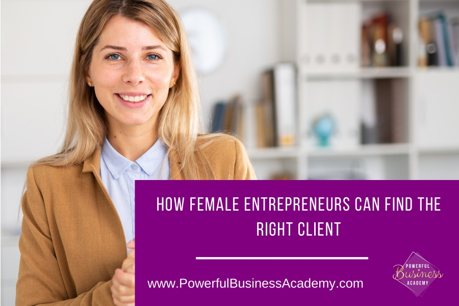 How Female Entrepreneurs Can Find The Right ClientQTR RA SA RN RET RIGHT CLIENT     www.PowerfulBusinessAcademy.com