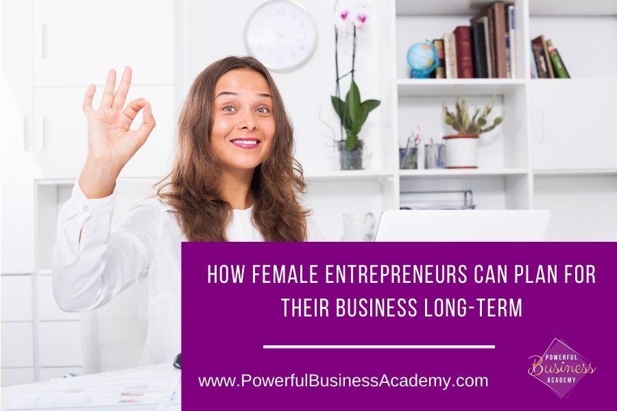 HOW FEMALE ENTREPRENEURS CAN PLAN FOR THEIR BUSINESS LONG-TERM     www.PowerfulBusinessAcademy.com