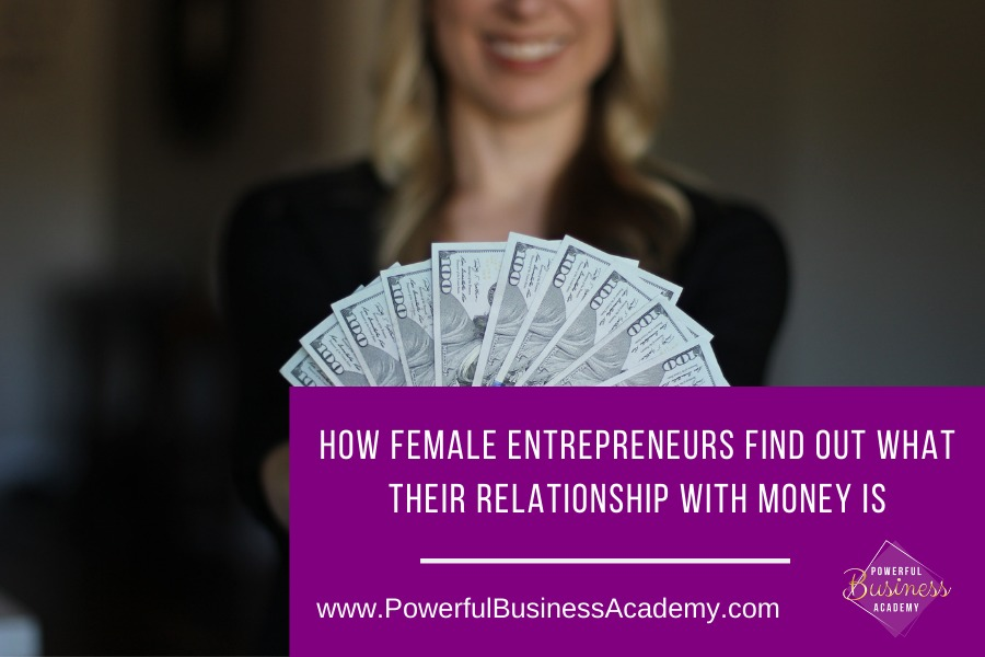 How Female Entrepreneurs Find Out What Their Relationship With Money IsHOW FEMALE ENTREPRENEURS FIND OUT WHAT THEIR RELATIONSHIP WITH MONEY IS  arm [EVEN EN www.PowerfulBusinessAcademy.com Saenr