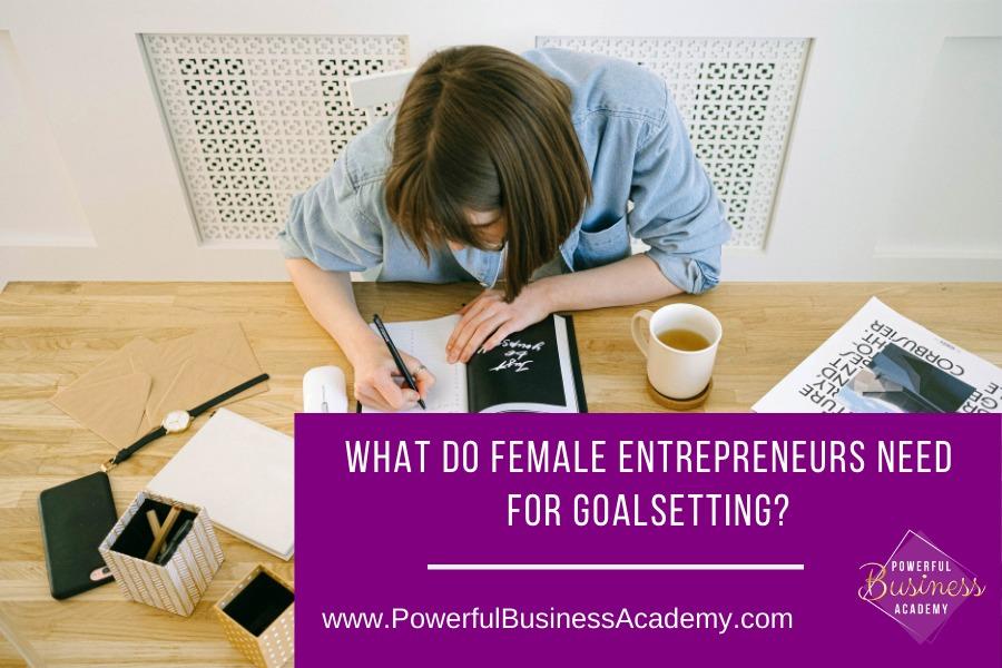 What Do Female Entrepreneurs Need for Goalsetting?T 00 FEMALE ENTREPRENEURS NEED FOR GOALSETTING?     www.PowerfulBusinessAcademy.com