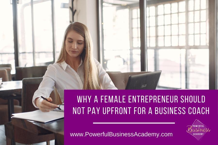 Why A Female Entrepreneur Should Not Pay Upfront For A Business Coach—  WHY A FEMALE ENTREPRENEUR SHOULD  BS = NOT PAY UPFRONT FOR A BUSINESS COACH  » _     www.PowerfulBusinessAcademy.com