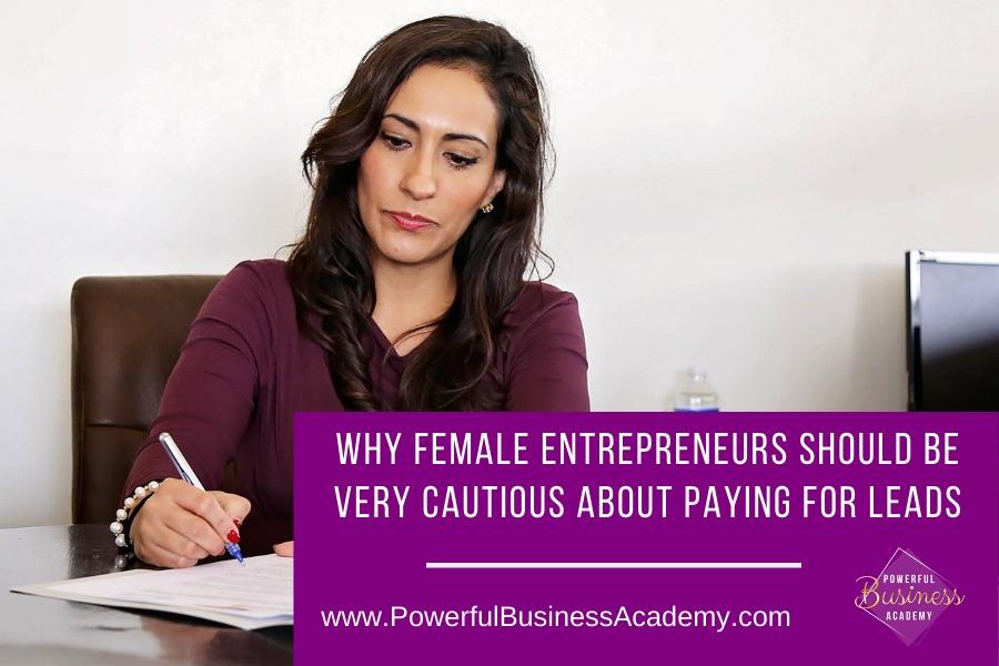 Why Female Entrepreneurs Should Be Very Cautious About Paying For LeadsWHY FEMALE ENTREPRENEURS SHOULD BE VERY CAUTIOUS ABOUT PAYING FOR LEADS     www.PowerfulBusinessAcademy.com