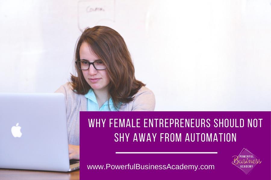 Why Female Entrepreneurs Should Not Shy Away From AutomationWHY FEMALE ENTREPRENEURS SHOULD NOT NAR TNR]     www.PowerfulBusinessAcademy.com