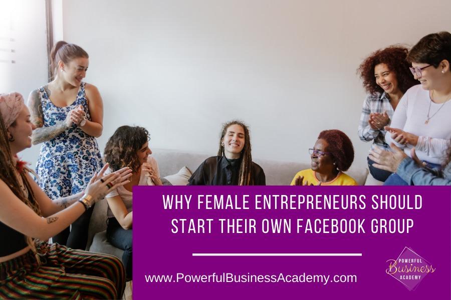 Why Female Entrepreneurs Should Start their Own Facebook GroupWHY FEMALE ENTREPRENEURS SHOULD START THEIR OWN FACEBOOK GROUP     www.PowerfulBusinessAcademy.com