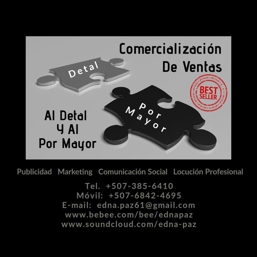 COMERCIALIZACIÒN DE VENTAS AL DETAL Y AL POR MAYOR.Comercializacion De Ventas  Al Detal Y Al Por Mayor     Publicidad Marketing Comunicacion Social Locucién Profesional  Tel. +507-385-6410 Movil: +507-6842-4695 E-mail: edna.pazé61@gmail.com www.bebee.com/bee/ednapaz www.soundcloud.com/edna-paz