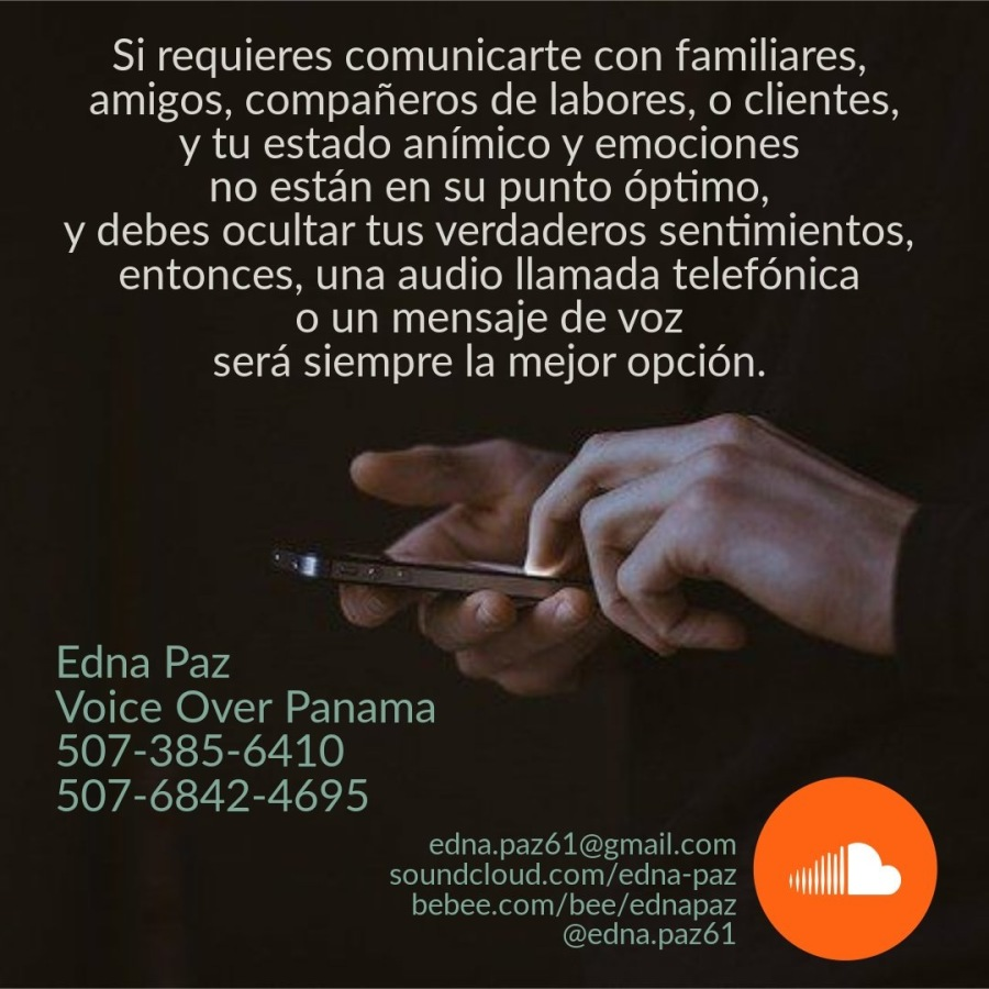 ¡COMUNÌCATE MEJOR!Si requieres comunicarte con familiares, amigos, companeros de labores, o clientes, y tu estado animico y emociones no estan en su punto éptimo,  y debes ocultar tus verdaderos sentimientos, entonces, una audio llamada telefdnica 0 un mensaje de voz sera siempre la mejor opcién.     Edna Paz  Voice Over Panama 507-385-6410 507-6842-4695  edna.pazé61@gmail.com soundcloud.com/edna-paz bebee.com/bee/ednapaz @edna.paz61