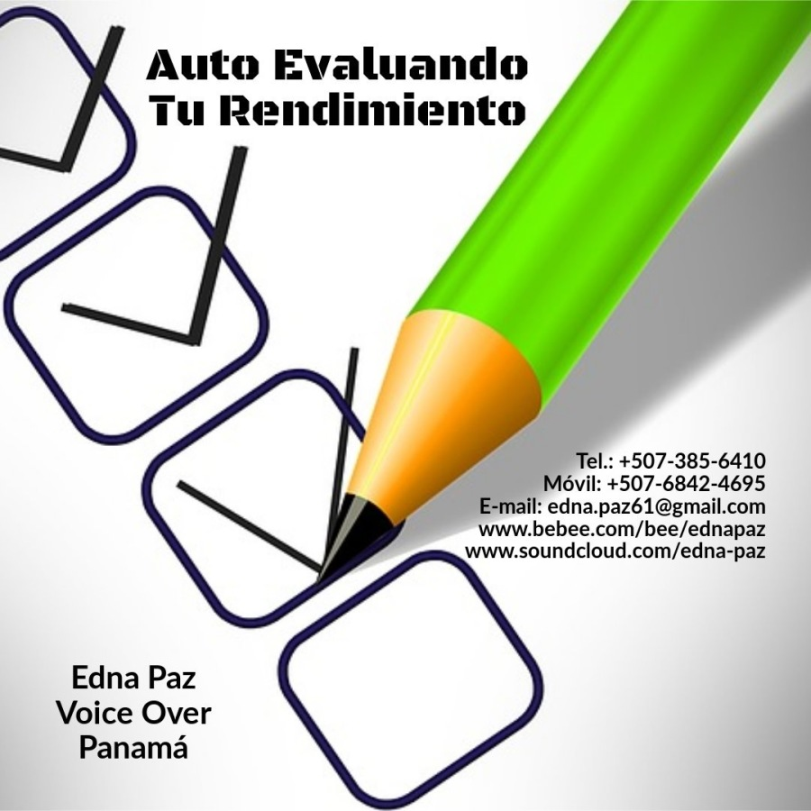 EVALUANDO TU PROPIO RENDIMIENTO (AUTO-EVALUACIÒN DE RENDIMIENTO).Auto Evaluando Tu Rendimiento  6vil: +507-6842-4695  : edna.paz61@gmail.com www.bebee.com/bee/ednapaz www.soundcloud.com/edna-paz  Edna Paz Voice Over Panama