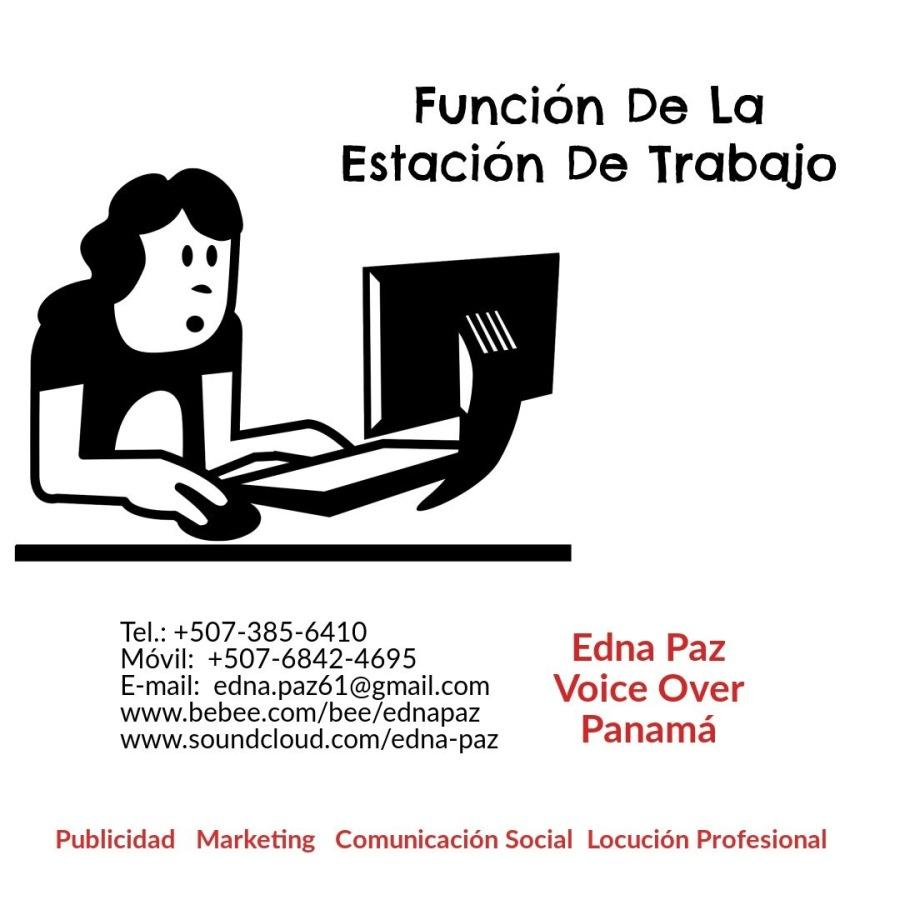 FUNCIÒN  DE LA ESTACIÒN DE TRABAJO EN LA OFICINA.Funcion De La Estacion De Trabajo         Tel.: +507-385-6410 Movil: +507-6842-4695 Edna Paz E-mail: edna.pazé61@gmail.com Voice Over www.bebee.com/bee/ednapaz 4 www.soundcloud.com/edna-paz Panama  Publicidad Marketing Comunicacién Social Locucién Profesional