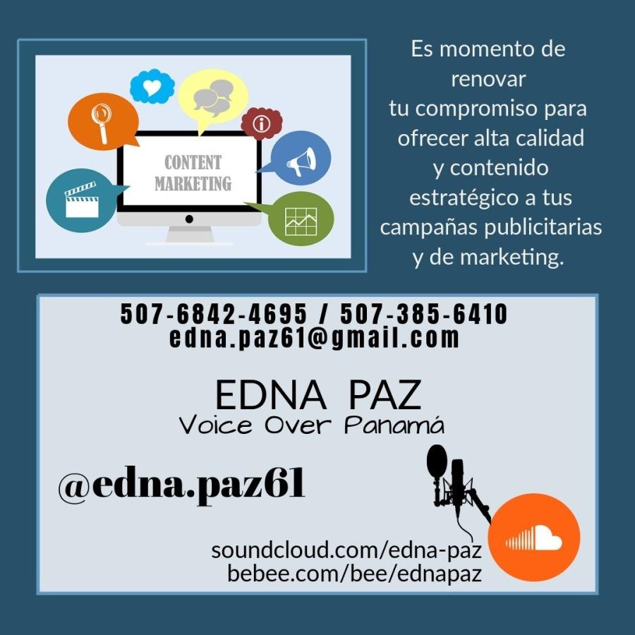 OFRECE CONTENIDOS ESTRATÈGICOS DE ALTA CALIDAD EN TUS CAMPAÑAS.Es momento de [CRIT tu compromiso para ofrecer alta calidad y contenido estratégico a tus campanas publicitarias y de marketing.     507-6842-4695 / 507-385-6410 edna.paz6i@gmail.com  EDNA PAZ  Voice Over Panama  @edna.paz6l  soundcloud.com/edna-paz bebee.com/bee/ednapaz
