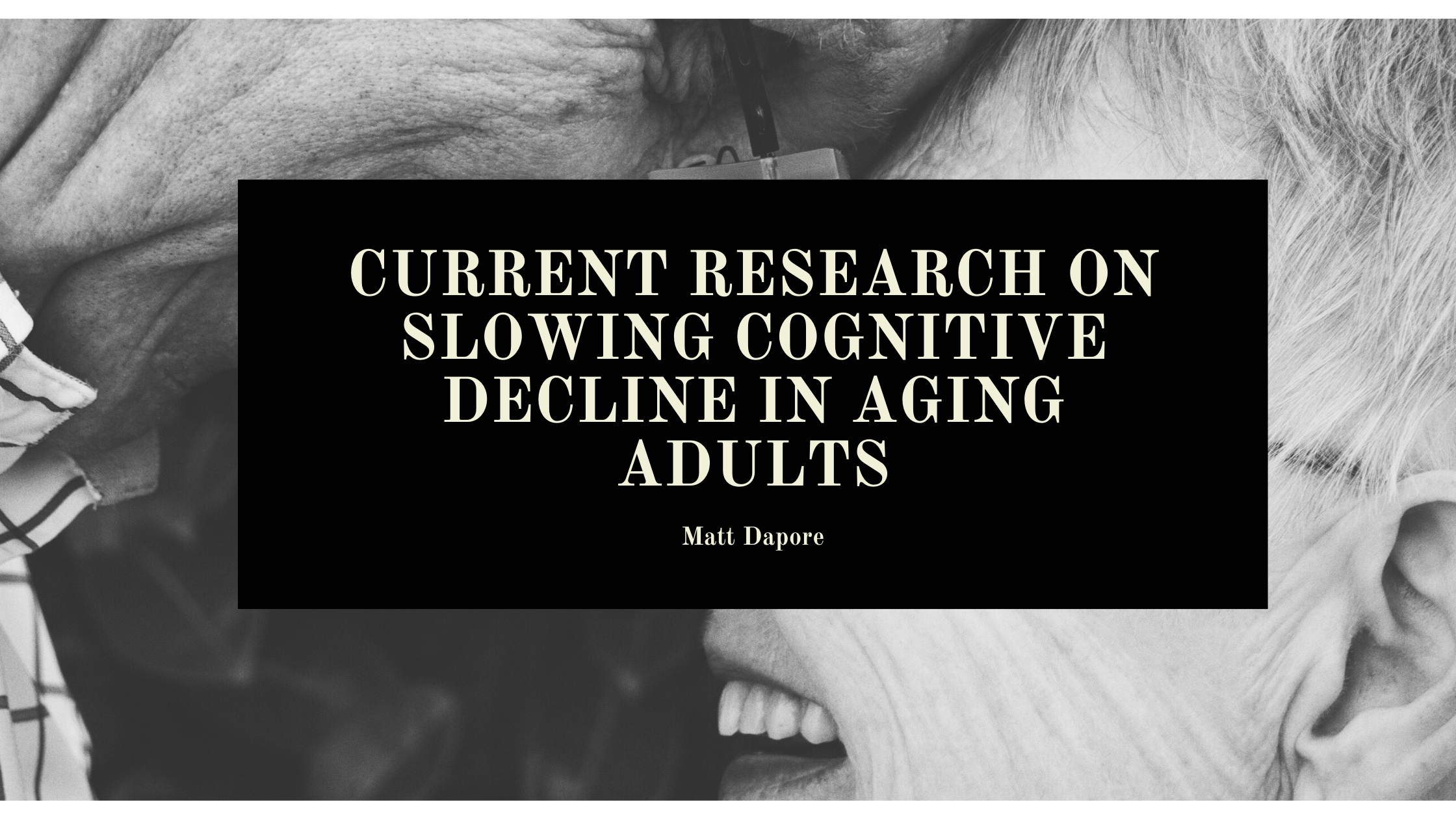 CURRENT RESEARCH ON SLOWING COGNITIVE DECLINE IN AGING  ADULTS  Matt Dapore