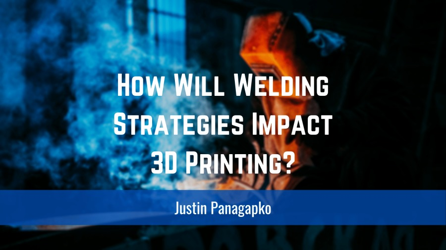 How Will Welding Strategies Impact 3D Printing?Justin Panagapko