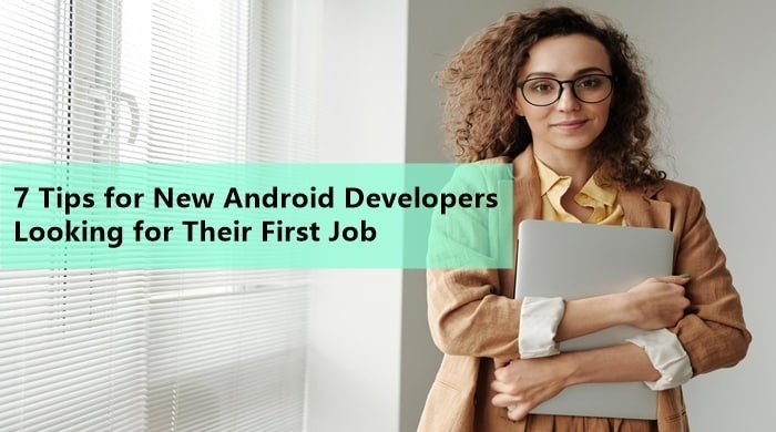 7 Tips for New Android Developers Looking for Their First Job