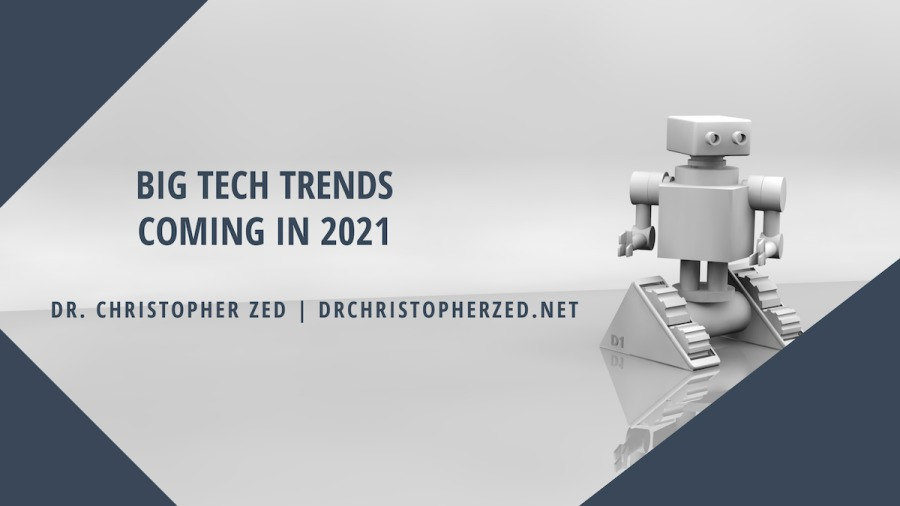 BIG TECH TRENDS COMING IN 2021  DR. CHRISTOPHER ZED | DRCHRISTOPHERZED.NET