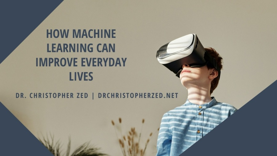 HOW MACHINE LEARNING CAN £ IMPROVE EVERYDAY LIVES  DR. CHRISTOPHER ZED | DRCHRISTOPHERZED.NET