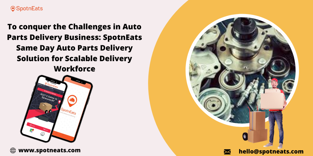 To conquer the Challenges in Auto Parts Delivery Business: SpotnEats Same Day Auto Parts Delivery Solution for Scalable Delivery Workforce     @& www.spotneats.com     hello@spotneats.com