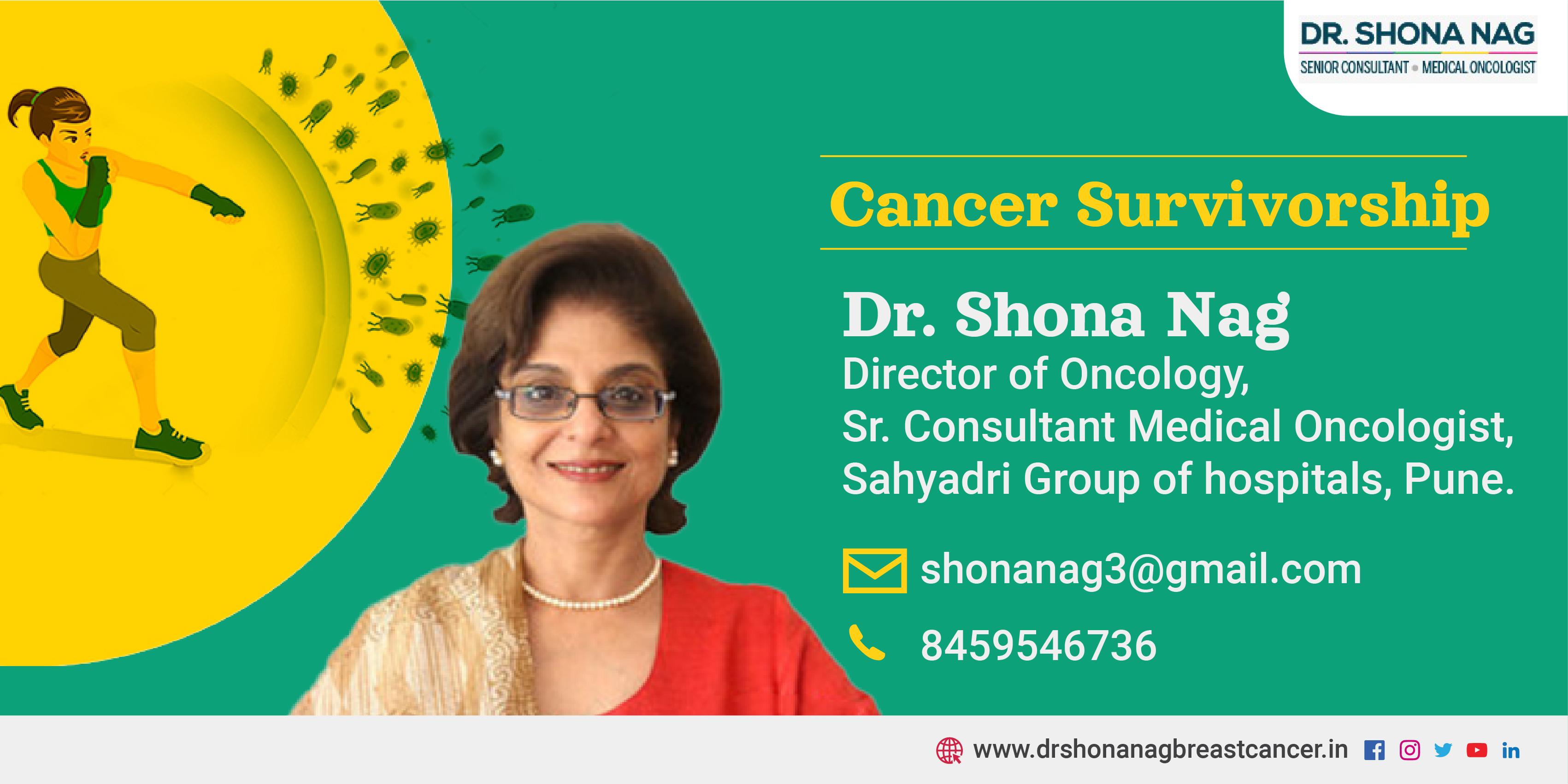 DR. SHONA NAG  SENIOR CONSULTANT « MEDICAL ONCOLOGIST                   Cancer Survivorship  Dr. Shona Nag  | Director of Oncology,  a Sr. Consultant Medical Oncologist, > ¥ Sahyadri Group of hospitals, Pune.  NA shonanag3@gmail.com  '. 8459546736  @ www.drshonanagbreastcancer.in fl © ¥ @ in